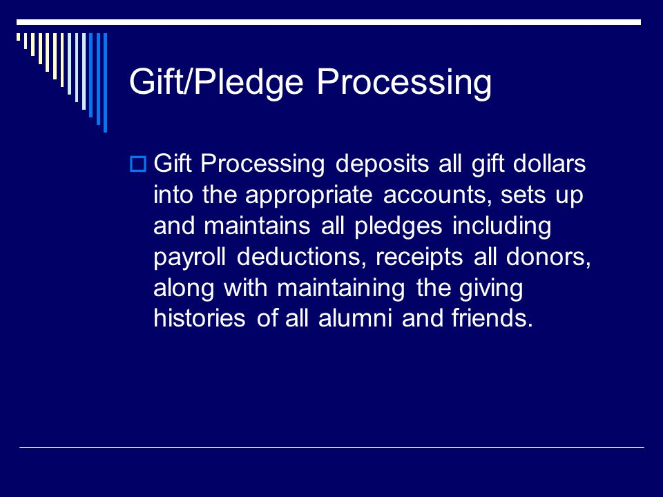 Gift/Pledge Processing  Gift Processing deposits all gift dollars into the appropriate accounts, sets up and maintains all pledges including payroll deductions, receipts all donors, along with maintaining the giving histories of all alumni and friends.