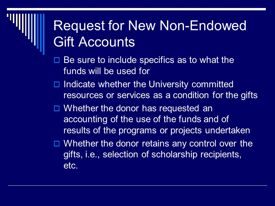 Request for New Non-Endowed Gift Accounts  Be sure to include specifics as to what the funds will be used for  Indicate whether the University committed resources or services as a condition for the gifts  Whether the donor has requested an accounting of the use of the funds and of results of the programs or projects undertaken  Whether the donor retains any control over the gifts, i.e., selection of scholarship recipients, etc.