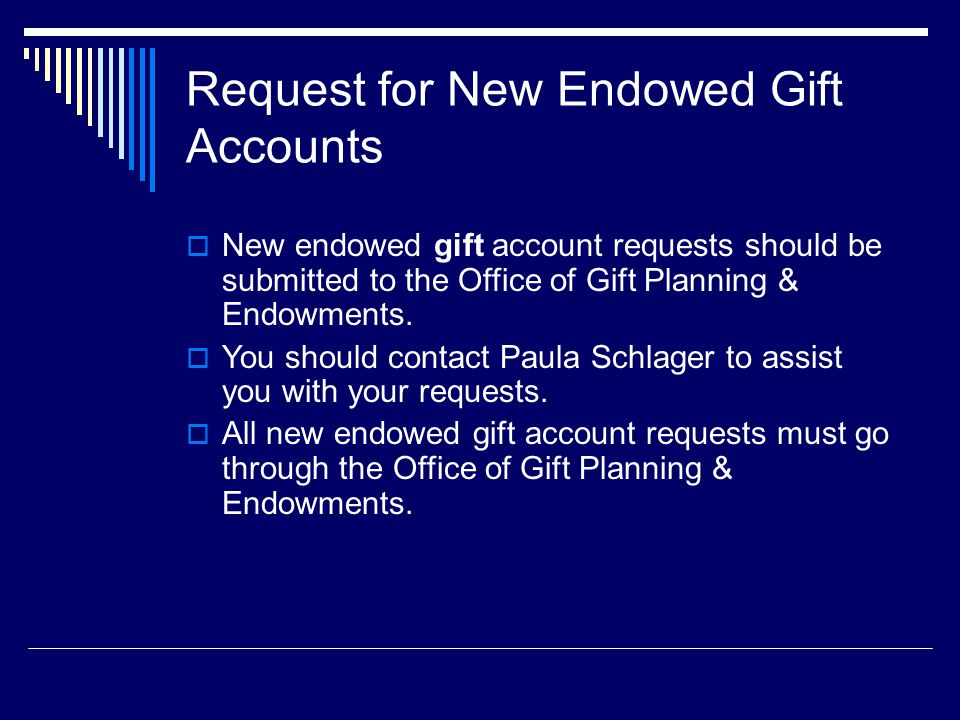 Request for New Endowed Gift Accounts  New endowed gift account requests should be submitted to the Office of Gift Planning & Endowments.
