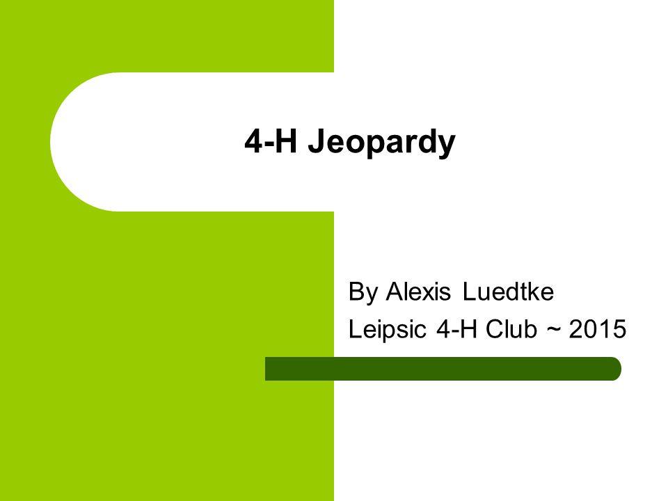 4-H Jeopardy By Alexis Luedtke Leipsic 4-H Club ~ 2015