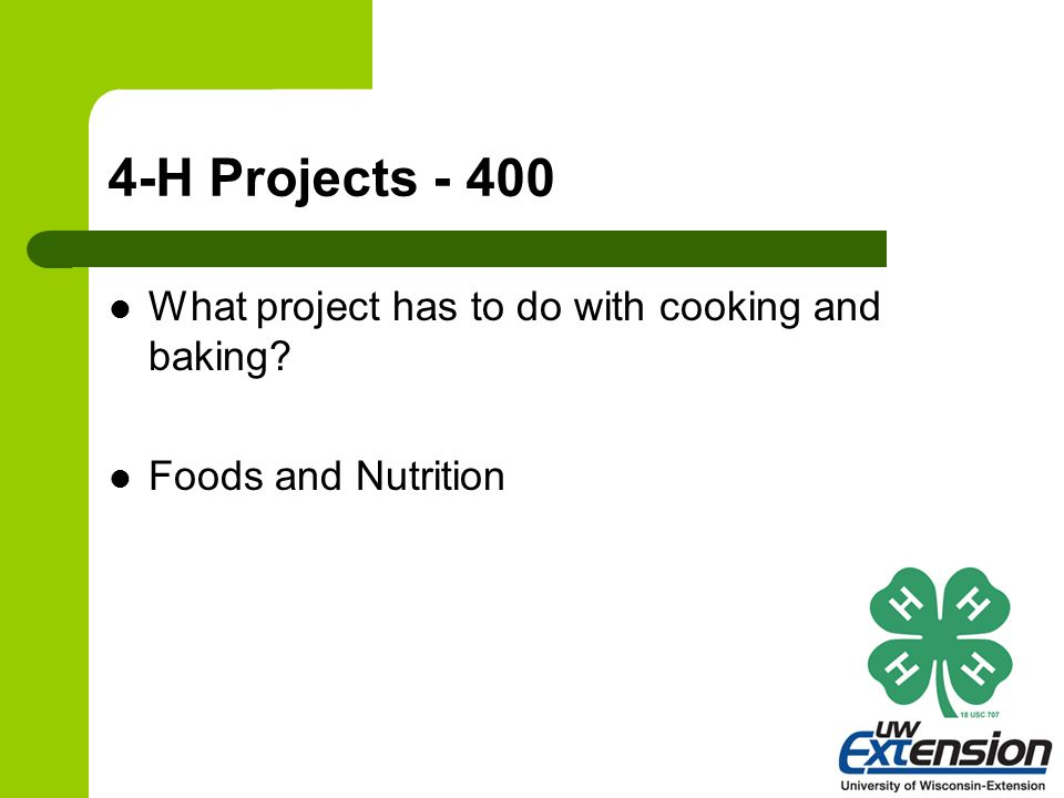 4-H Projects - 400 What project has to do with cooking and baking? Foods and Nutrition