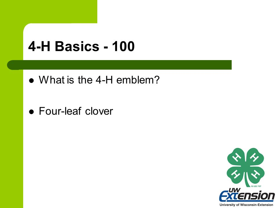 4-H Basics - 100 What is the 4-H emblem? Four-leaf clover