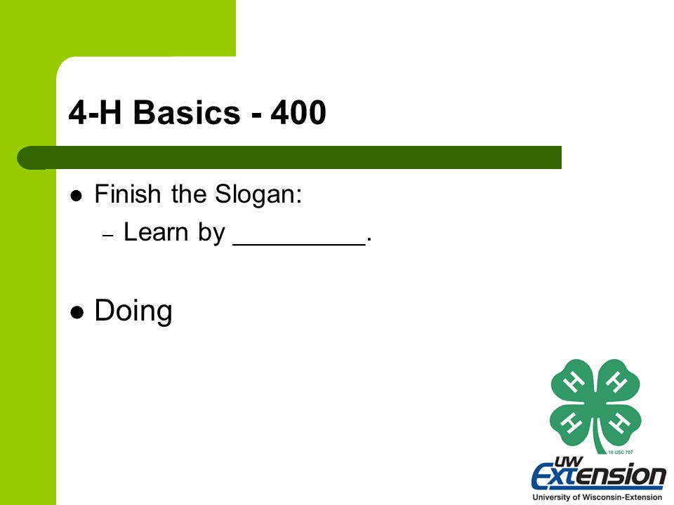 4-H Basics - 400 Finish the Slogan: – Learn by _________. Doing