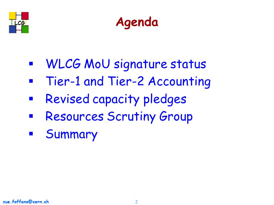 sue.foffano@cern.ch 2 LCG Agenda  WLCG MoU signature status  Tier-1 and Tier-2 Accounting  Revised capacity pledges  Resources Scrutiny Group  Summary