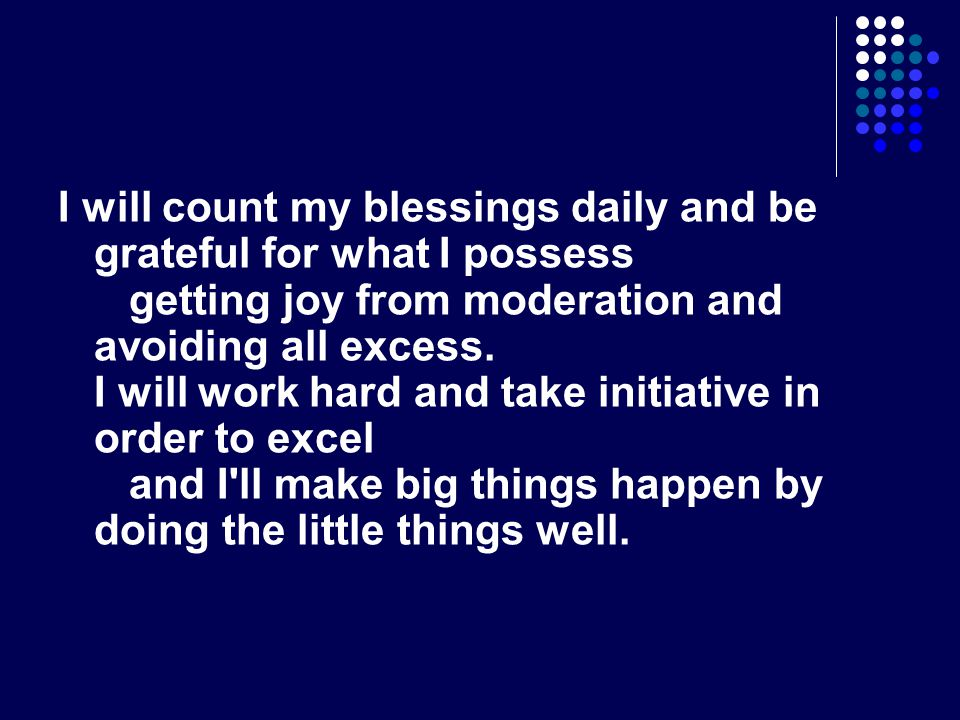 I will count my blessings daily and be grateful for what I possess getting joy from moderation and avoiding all excess.