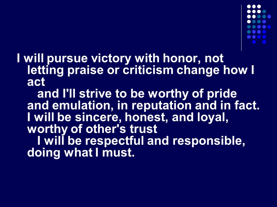 I will pursue victory with honor, not letting praise or criticism change how I act and I ll strive to be worthy of pride and emulation, in reputation and in fact.