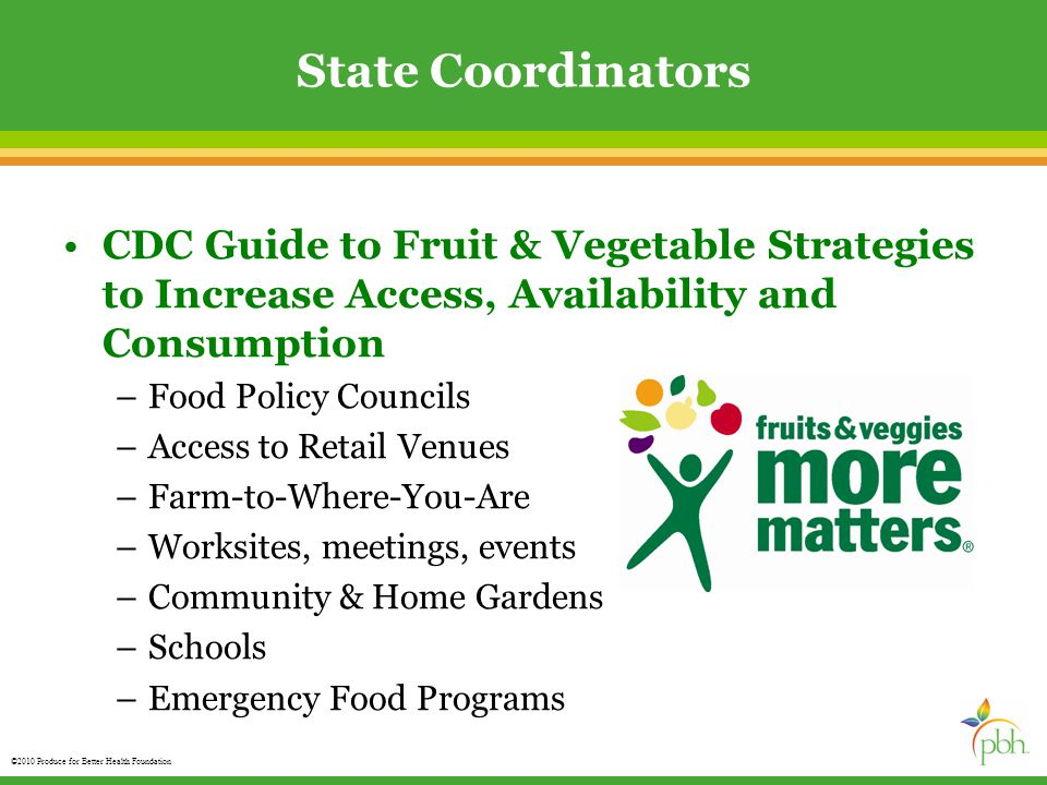 ©2010 Produce for Better Health Foundation State Coordinators CDC Guide to Fruit & Vegetable Strategies to Increase Access, Availability and Consumption –Food Policy Councils –Access to Retail Venues –Farm-to-Where-You-Are –Worksites, meetings, events –Community & Home Gardens –Schools –Emergency Food Programs