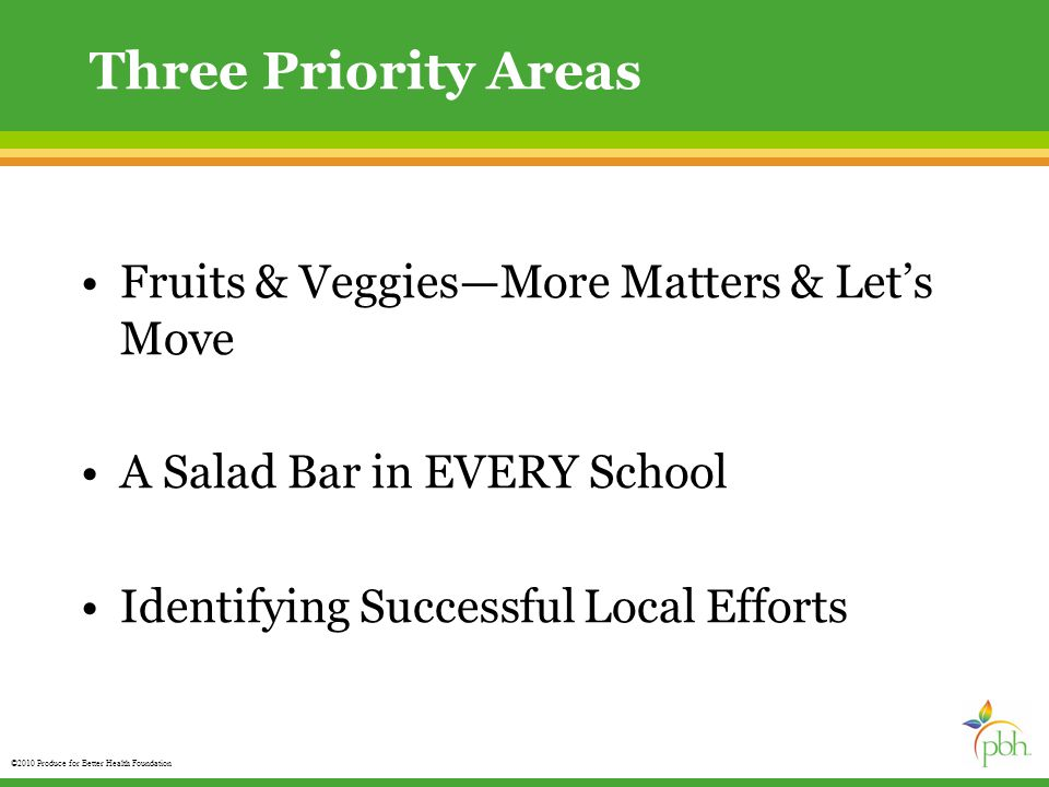 ©2010 Produce for Better Health Foundation Three Priority Areas Fruits & Veggies—More Matters & Let's Move A Salad Bar in EVERY School Identifying Successful Local Efforts