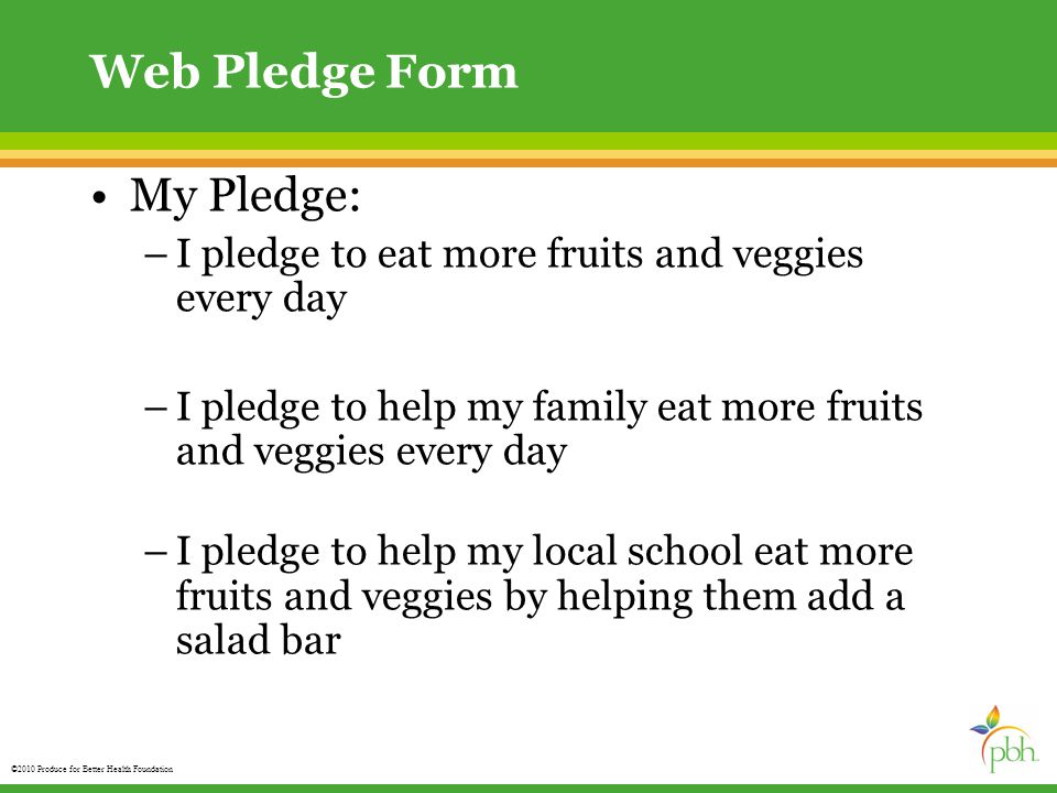 ©2010 Produce for Better Health Foundation Web Pledge Form My Pledge: –I pledge to eat more fruits and veggies every day –I pledge to help my family eat more fruits and veggies every day –I pledge to help my local school eat more fruits and veggies by helping them add a salad bar