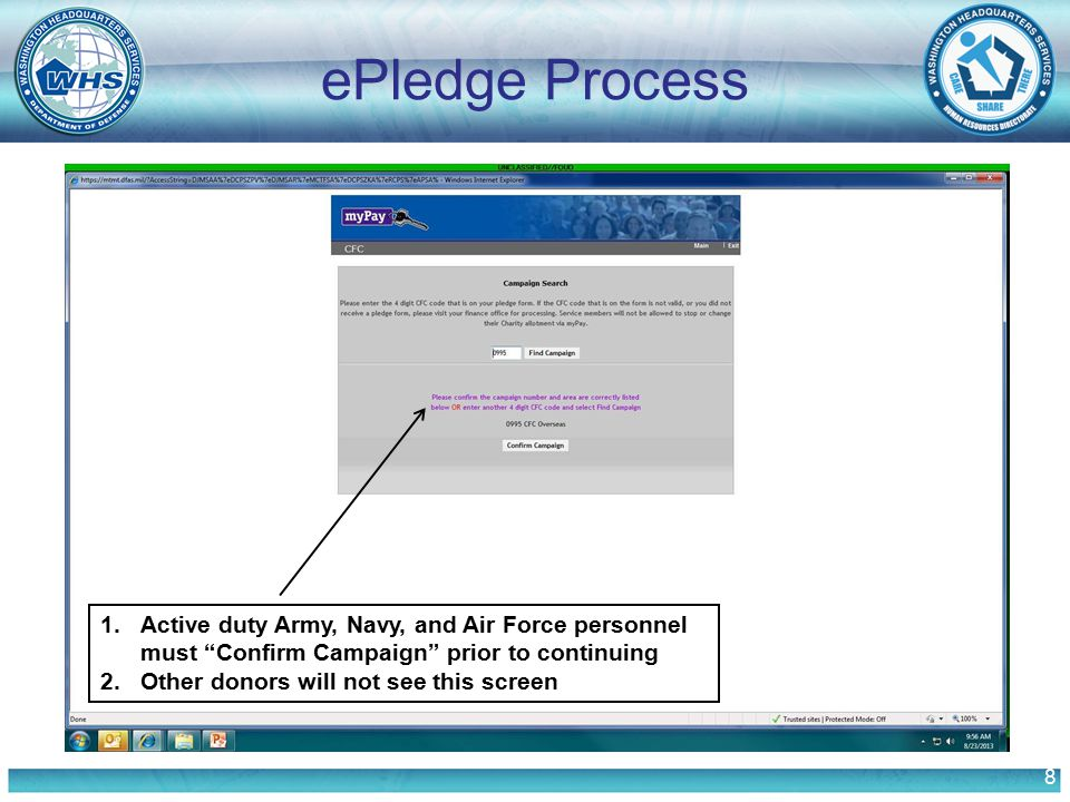 "8 ePledge Process 1.Active duty Army, Navy, and Air Force personnel must ""Confirm Campaign"" prior to continuing 2.Other donors will not see this scree"