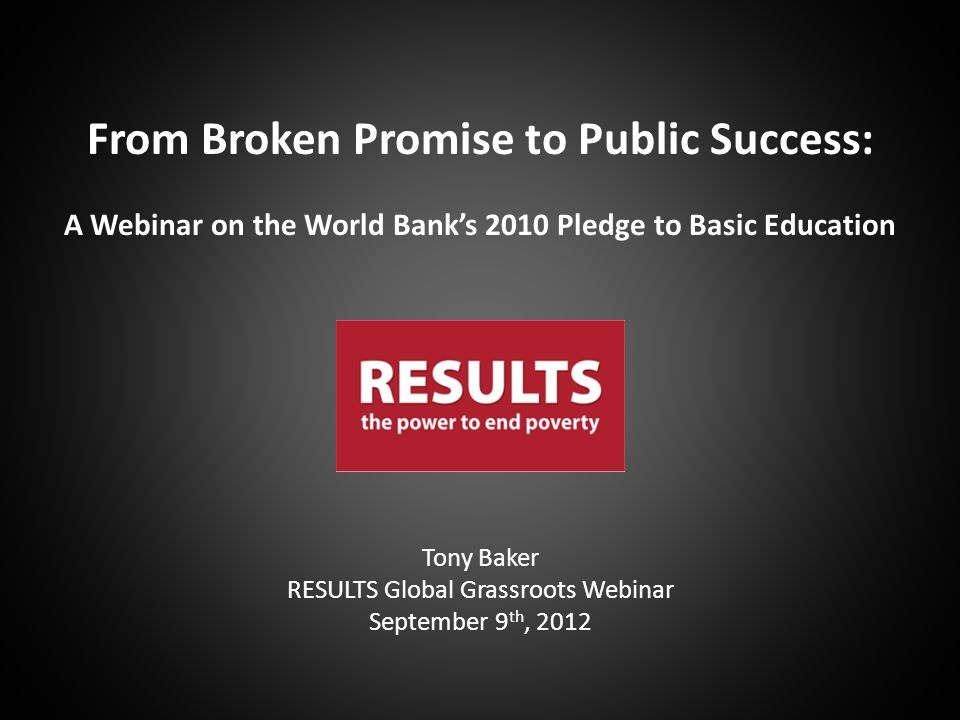 Tony Baker RESULTS Global Grassroots Webinar September 9 th, 2012 From Broken Promise to Public Success: A Webinar on the World Bank's 2010 Pledge to