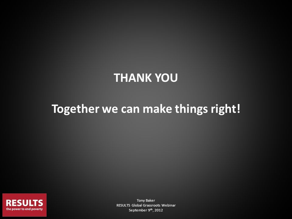 Tony Baker RESULTS Global Grassroots Webinar September 9 th, 2012 THANK YOU Together we can make things right!