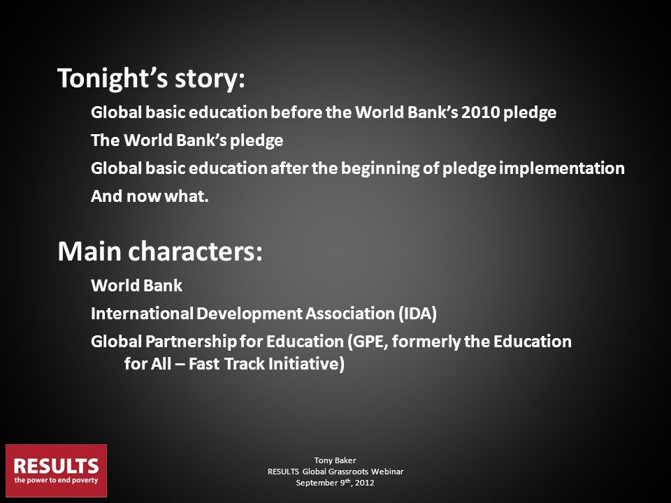 Tony Baker RESULTS Global Grassroots Webinar September 9 th, 2012 Tonight's story: Global basic education before the World Bank's 2010 pledge The Worl