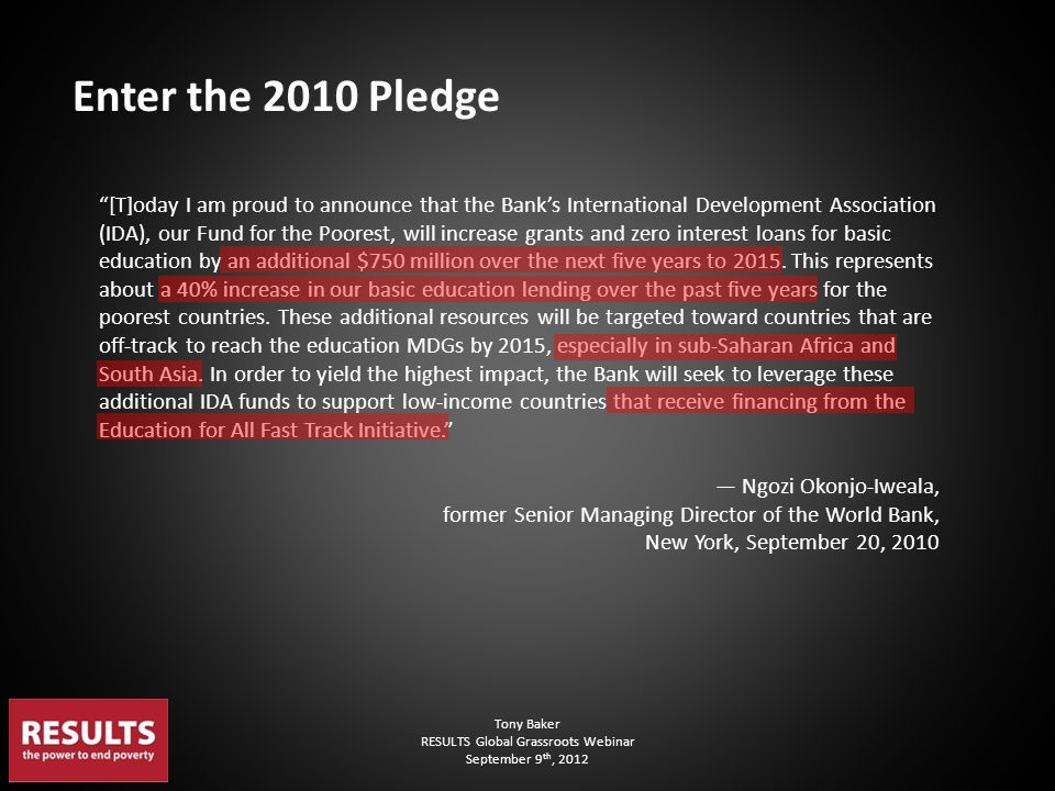 "Tony Baker RESULTS Global Grassroots Webinar September 9 th, 2012 Enter the 2010 Pledge ""[T]oday I am proud to announce that the Bank's International"