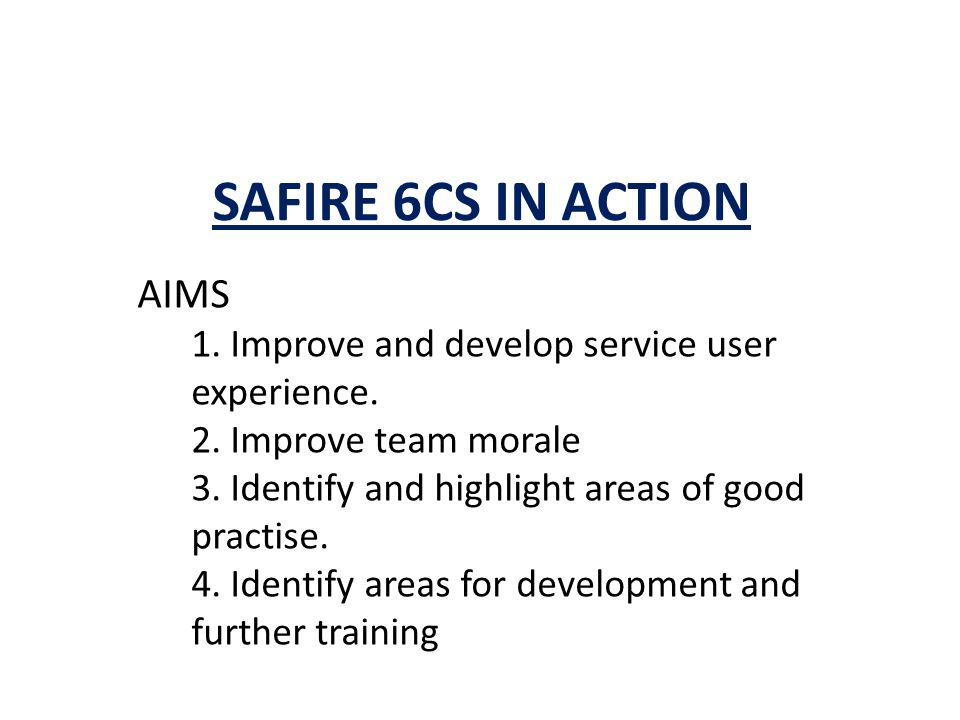 SAFIRE 6CS IN ACTION AIMS 1. Improve and develop service user experience.
