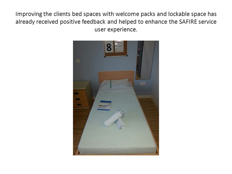 Improving the clients bed spaces with welcome packs and lockable space has already received positive feedback and helped to enhance the SAFIRE service user experience.