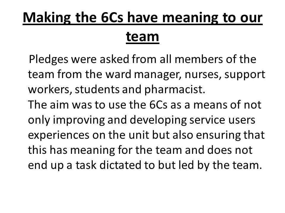 Making the 6Cs have meaning to our team Pledges were asked from all members of the team from the ward manager, nurses, support workers, students and pharmacist.