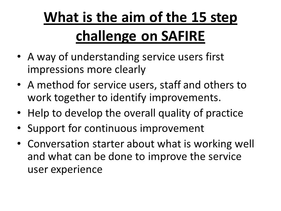 What is the aim of the 15 step challenge on SAFIRE A way of understanding service users first impressions more clearly A method for service users, staff and others to work together to identify improvements.