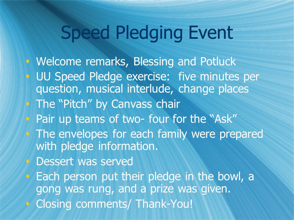 Speed Pledging Event  Welcome remarks, Blessing and Potluck  UU Speed Pledge exercise: five minutes per question, musical interlude, change places  The Pitch by Canvass chair  Pair up teams of two- four for the Ask  The envelopes for each family were prepared with pledge information.