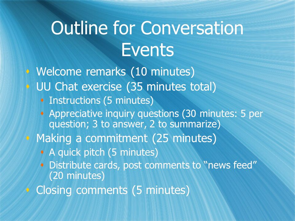 Outline for Conversation Events  Welcome remarks (10 minutes)  UU Chat exercise (35 minutes total)  Instructions (5 minutes)  Appreciative inquiry questions (30 minutes: 5 per question; 3 to answer, 2 to summarize)  Making a commitment (25 minutes)  A quick pitch (5 minutes)  Distribute cards, post comments to news feed (20 minutes)  Closing comments (5 minutes)  Welcome remarks (10 minutes)  UU Chat exercise (35 minutes total)  Instructions (5 minutes)  Appreciative inquiry questions (30 minutes: 5 per question; 3 to answer, 2 to summarize)  Making a commitment (25 minutes)  A quick pitch (5 minutes)  Distribute cards, post comments to news feed (20 minutes)  Closing comments (5 minutes)