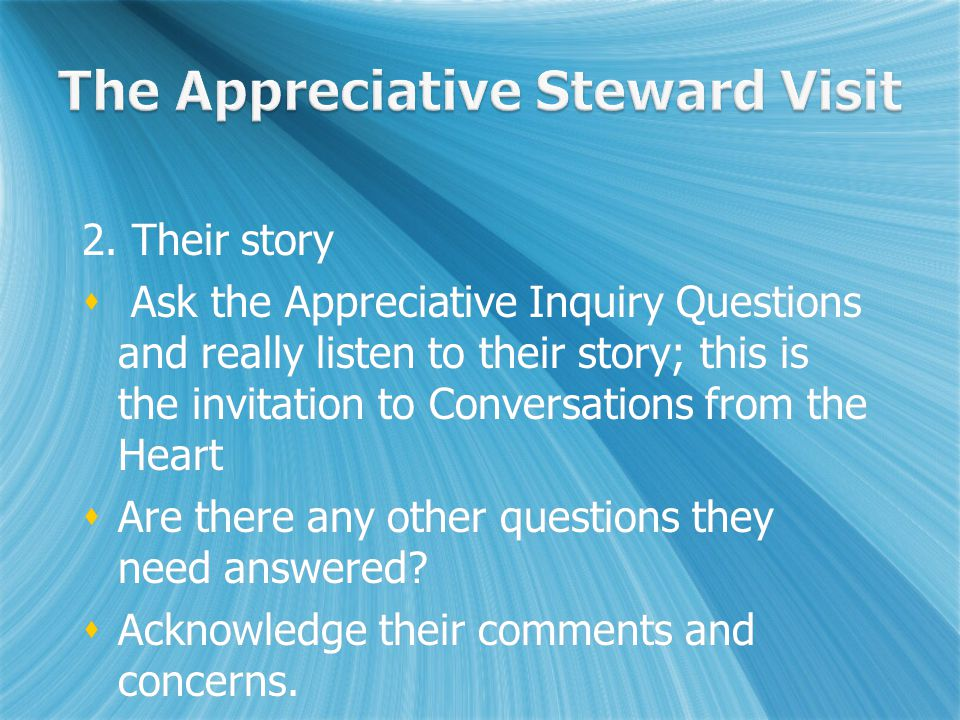 2. Their story  Ask the Appreciative Inquiry Questions and really listen to their story; this is the invitation to Conversations from the Heart  Are