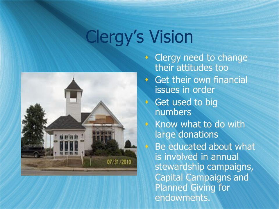 Clergy's Vision  Clergy need to change their attitudes too  Get their own financial issues in order  Get used to big numbers  Know what to do with large donations  Be educated about what is involved in annual stewardship campaigns, Capital Campaigns and Planned Giving for endowments.