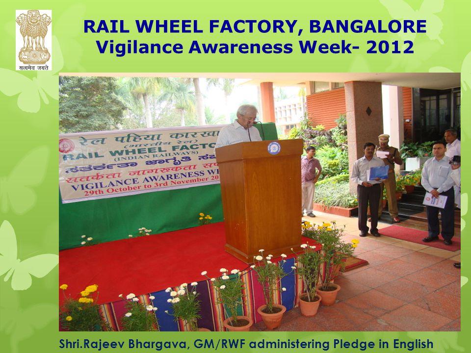 RAIL WHEEL FACTORY, BANGALORE Vigilance Awareness Week- 2012 Shri.Rajeev Bhargava, GM/RWF administering Pledge in English