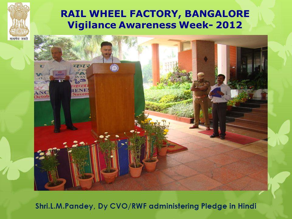 RAIL WHEEL FACTORY, BANGALORE Vigilance Awareness Week- 2012 Shri.L.M.Pandey, Dy CVO/RWF administering Pledge in Hindi