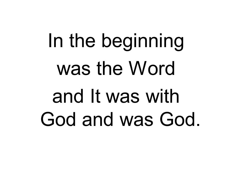 In the beginning was the Word and It was with God and was God.