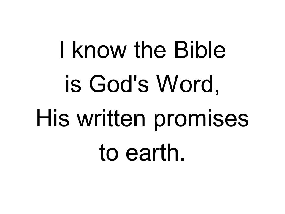 I know the Bible is God's Word, His written promises to earth.