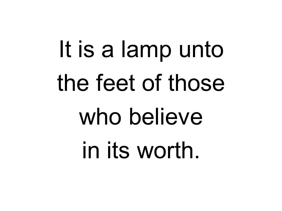 It is a lamp unto the feet of those who believe in its worth.