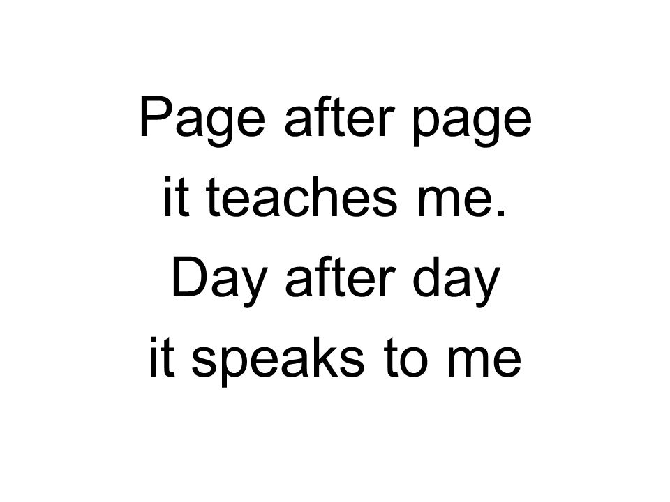Page after page it teaches me. Day after day it speaks to me