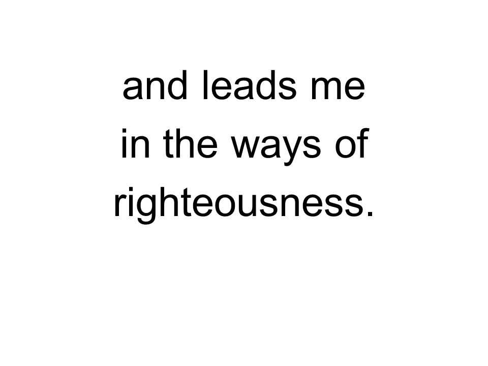 and leads me in the ways of righteousness.
