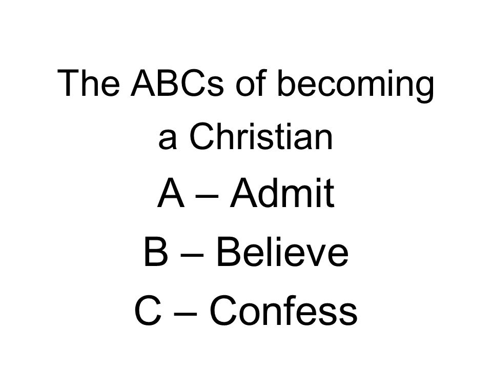 The ABCs of becoming a Christian A – Admit B – Believe C – Confess