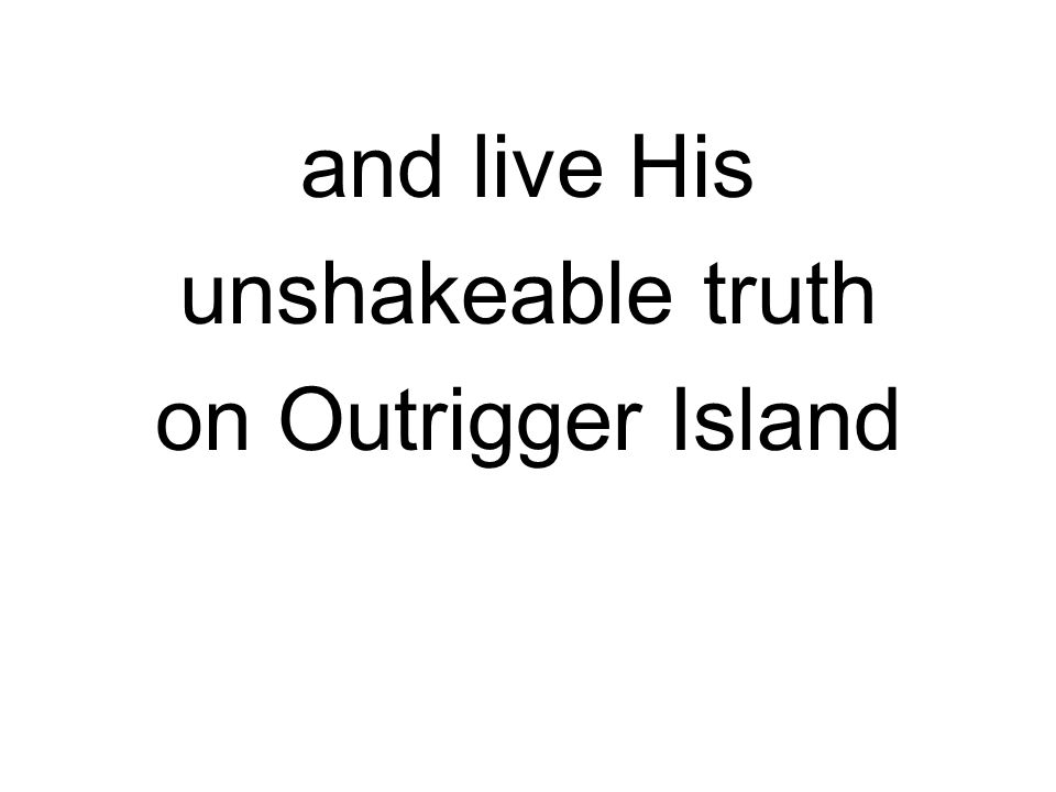 and live His unshakeable truth on Outrigger Island