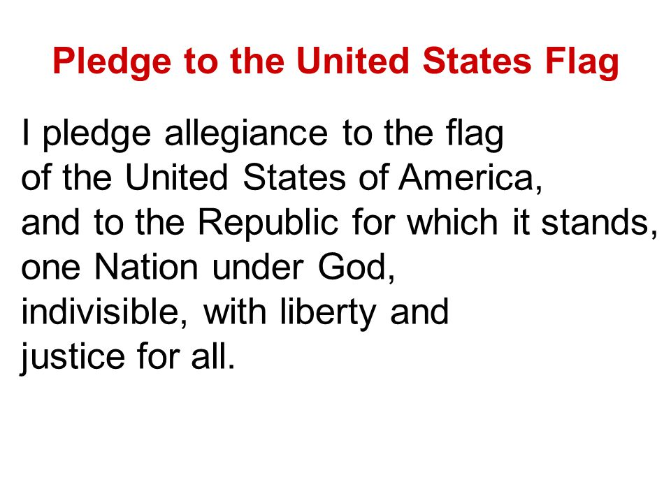 Pledge to the United States Flag I pledge allegiance to the flag of the United States of America, and to the Republic for which it stands, one Nation under God, indivisible, with liberty and justice for all.