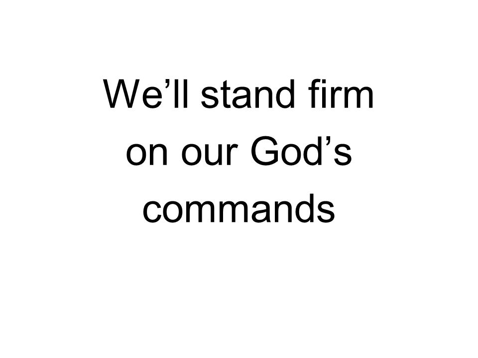 We'll stand firm on our God's commands