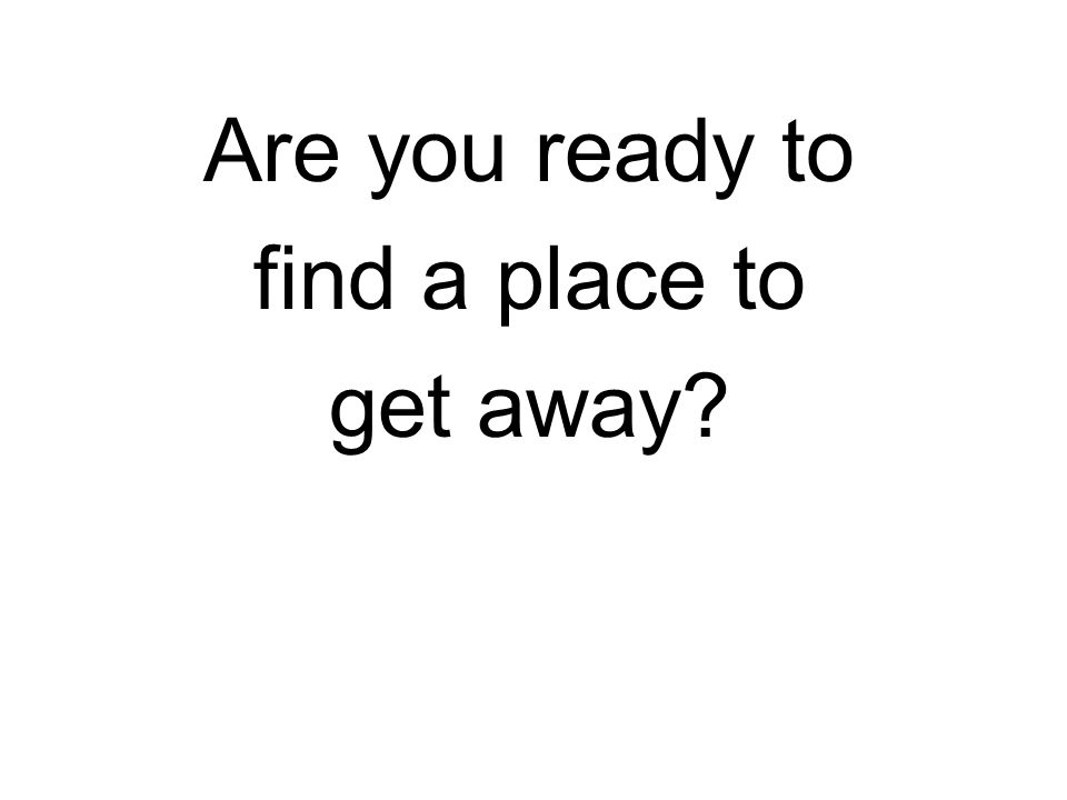 Are you ready to find a place to get away?