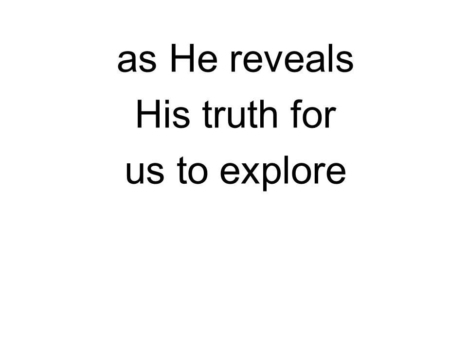 as He reveals His truth for us to explore
