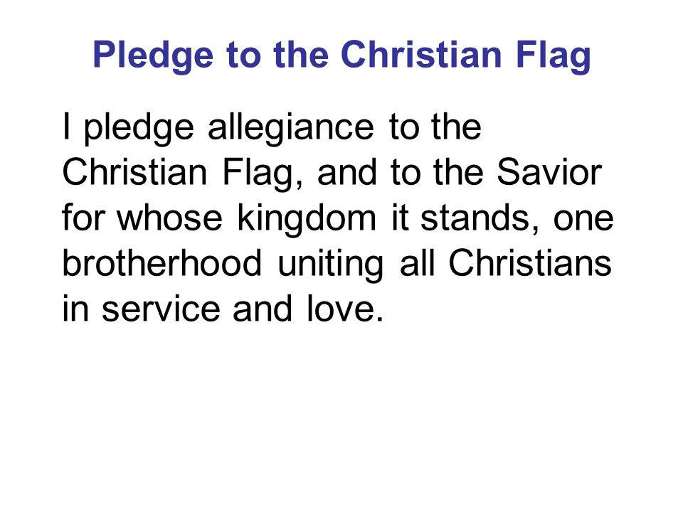 Pledge to the Christian Flag I pledge allegiance to the Christian Flag, and to the Savior for whose kingdom it stands, one brotherhood uniting all Chr