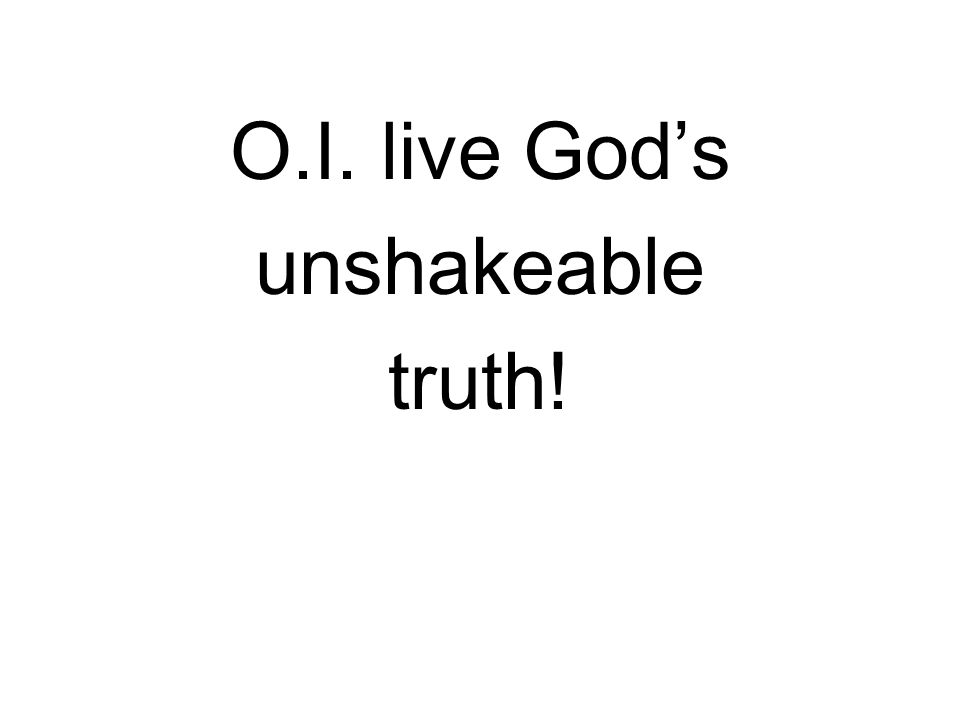 O.I. live God's unshakeable truth!