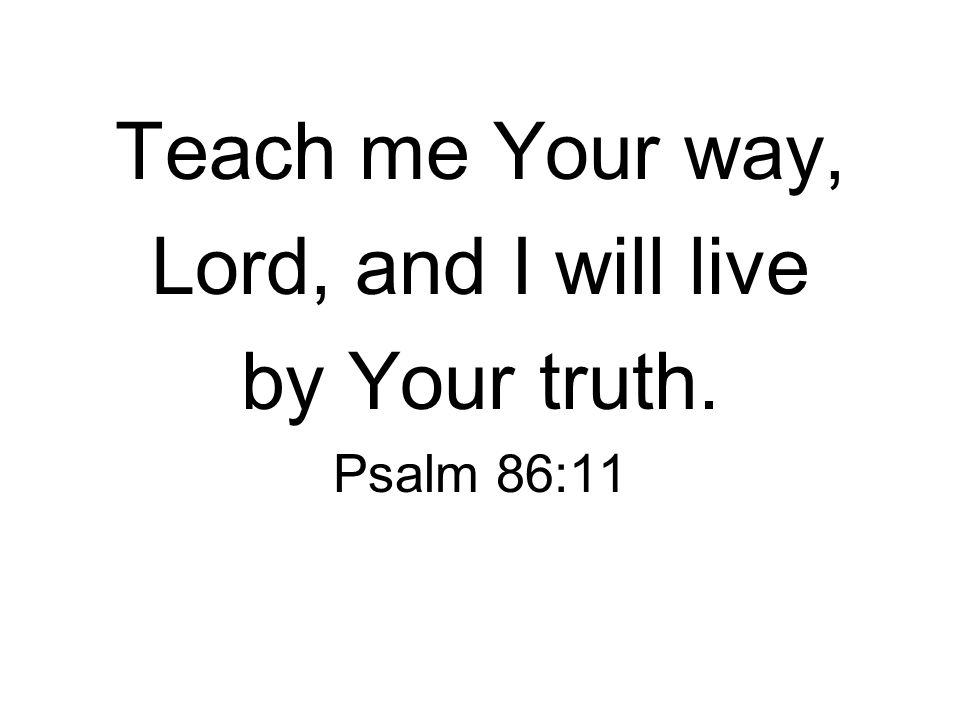 Teach me Your way, Lord, and I will live by Your truth. Psalm 86:11