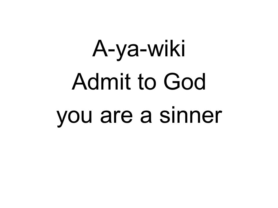 A-ya-wiki Admit to God you are a sinner