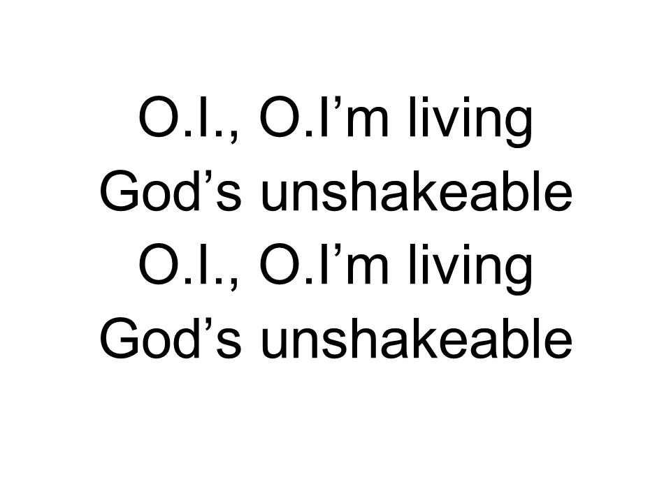 O.I., O.I'm living God's unshakeable O.I., O.I'm living God's unshakeable