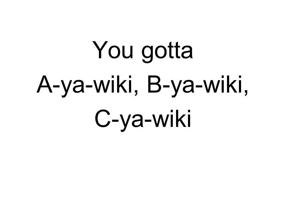 You gotta A-ya-wiki, B-ya-wiki, C-ya-wiki