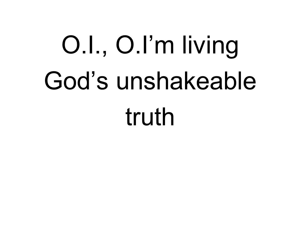 O.I., O.I'm living God's unshakeable truth