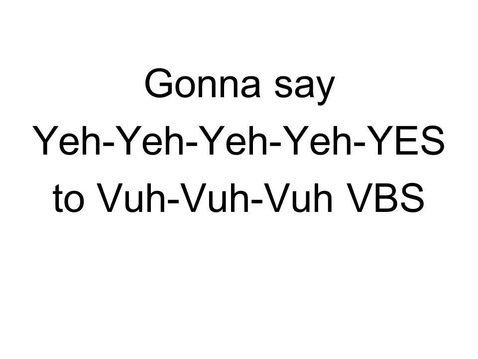 Gonna say Yeh-Yeh-Yeh-Yeh-YES to Vuh-Vuh-Vuh VBS