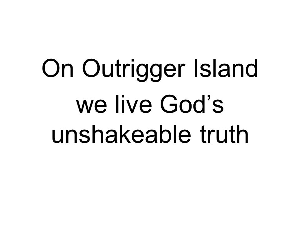On Outrigger Island we live God's unshakeable truth