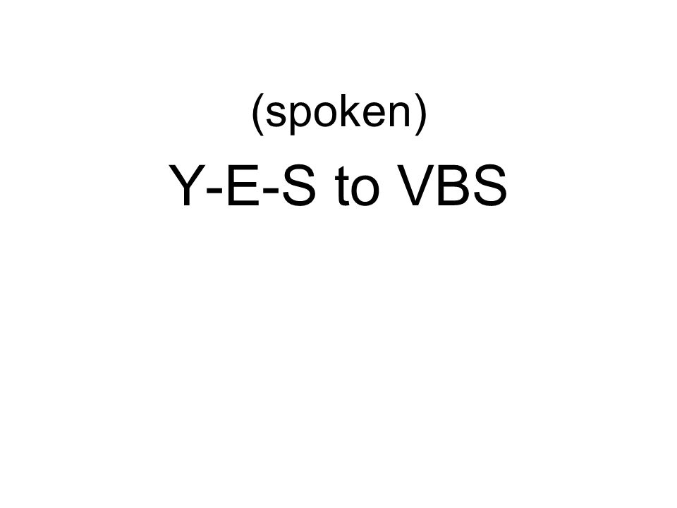 (spoken) Y-E-S to VBS
