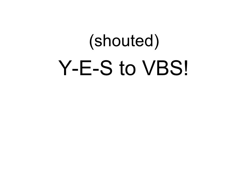 (shouted) Y-E-S to VBS!